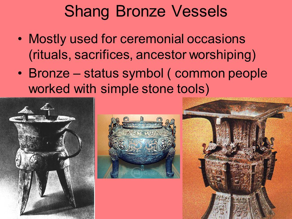 Shang Bronze Vessels Mostly used for ceremonial occasions (rituals, sacrifices, ancestor worshiping) Bronze – status symbol ( common people worked with simple stone tools)