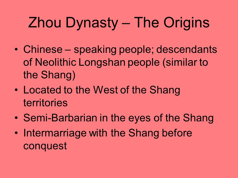 Zhou Dynasty – The Origins Chinese – speaking people; descendants of Neolithic Longshan people (similar to the Shang) Located to the West of the Shang