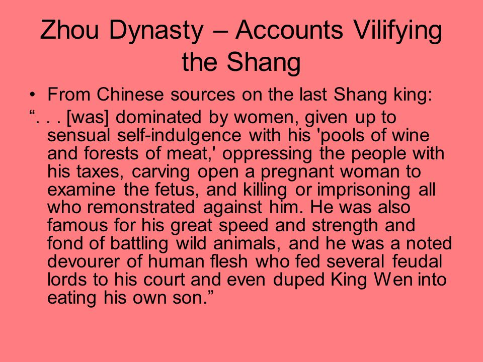"Zhou Dynasty – Accounts Vilifying the Shang From Chinese sources on the last Shang king: ""... [was] dominated by women, given up to sensual self-indul"