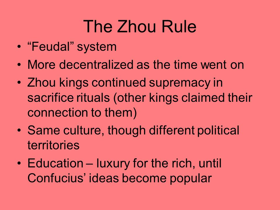 "The Zhou Rule ""Feudal"" system More decentralized as the time went on Zhou kings continued supremacy in sacrifice rituals (other kings claimed their co"