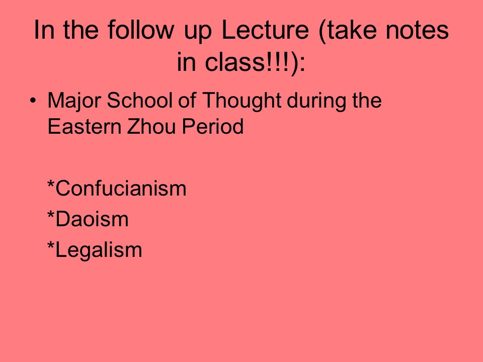 In the follow up Lecture (take notes in class!!!): Major School of Thought during the Eastern Zhou Period *Confucianism *Daoism *Legalism
