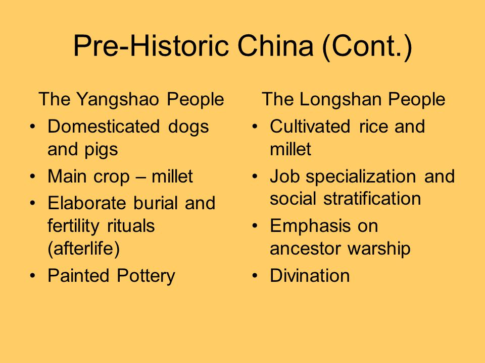 Pre-Historic China (Cont.) The Yangshao People Domesticated dogs and pigs Main crop – millet Elaborate burial and fertility rituals (afterlife) Painted Pottery The Longshan People Cultivated rice and millet Job specialization and social stratification Emphasis on ancestor warship Divination