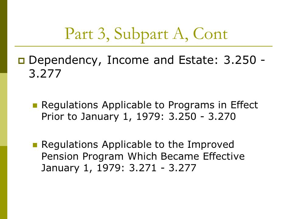 Part 3, Subpart A, Cont  Dependency, Income and Estate: 3.250 - 3.277 Regulations Applicable to Programs in Effect Prior to January 1, 1979: 3.250 - 3.270 Regulations Applicable to the Improved Pension Program Which Became Effective January 1, 1979: 3.271 - 3.277