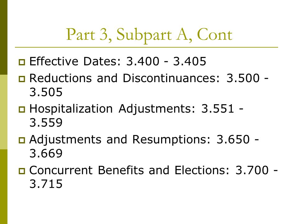 Part 3, Subpart A, Cont  Effective Dates: 3.400 - 3.405  Reductions and Discontinuances: 3.500 - 3.505  Hospitalization Adjustments: 3.551 - 3.559  Adjustments and Resumptions: 3.650 - 3.669  Concurrent Benefits and Elections: 3.700 - 3.715
