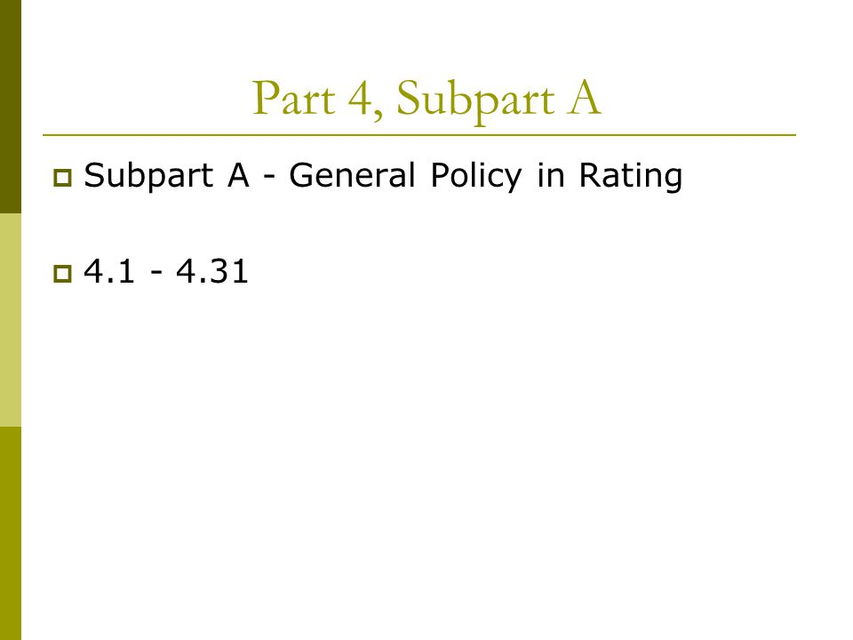 Part 4, Subpart A  Subpart A - General Policy in Rating  4.1 - 4.31