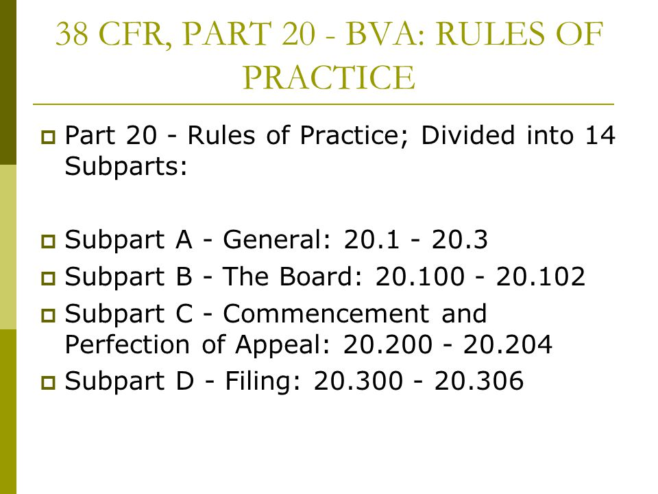 38 CFR, PART 20 - BVA: RULES OF PRACTICE  Part 20 - Rules of Practice; Divided into 14 Subparts:  Subpart A - General: 20.1 - 20.3  Subpart B - The Board: 20.100 - 20.102  Subpart C - Commencement and Perfection of Appeal: 20.200 - 20.204  Subpart D - Filing: 20.300 - 20.306