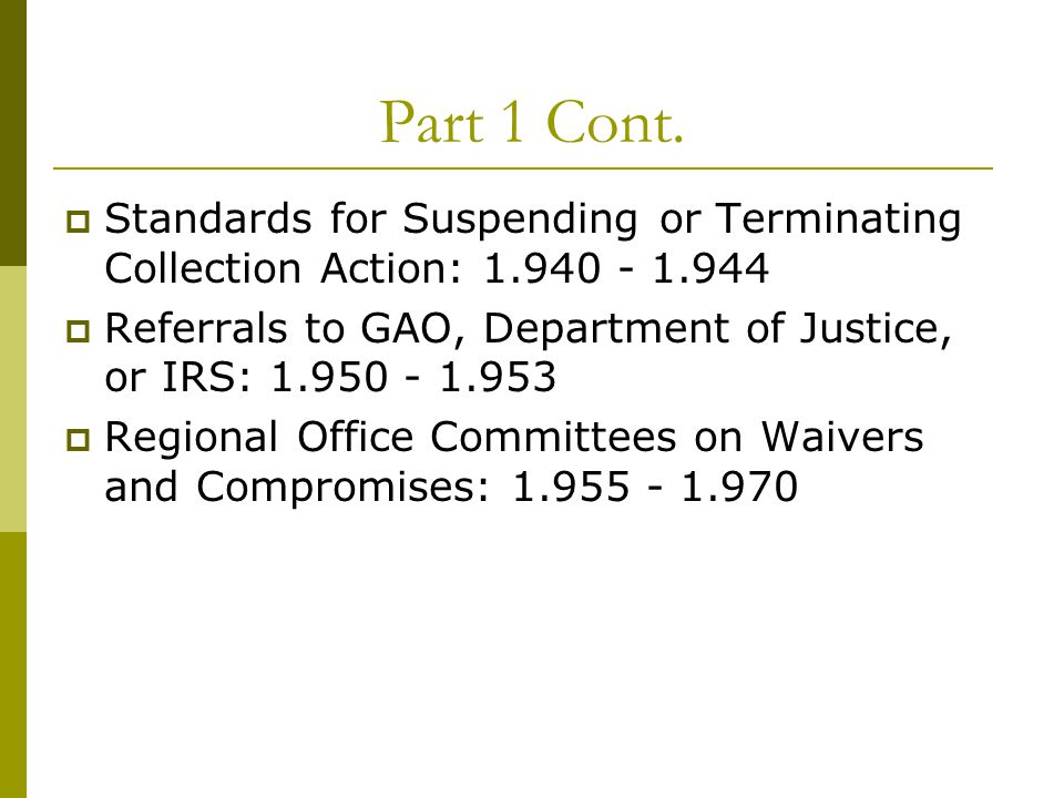 Part 1 Cont.  Standards for Suspending or Terminating Collection Action: 1.940 - 1.944  Referrals to GAO, Department of Justice, or IRS: 1.950 - 1.9