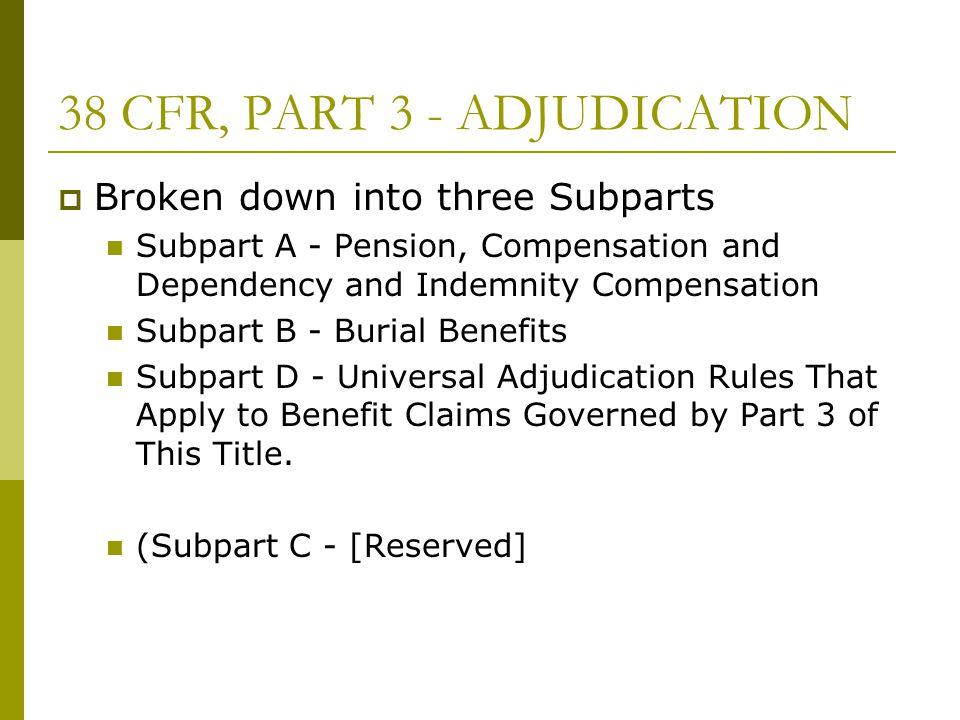 38 CFR, PART 3 - ADJUDICATION  Broken down into three Subparts Subpart A - Pension, Compensation and Dependency and Indemnity Compensation Subpart B - Burial Benefits Subpart D - Universal Adjudication Rules That Apply to Benefit Claims Governed by Part 3 of This Title.