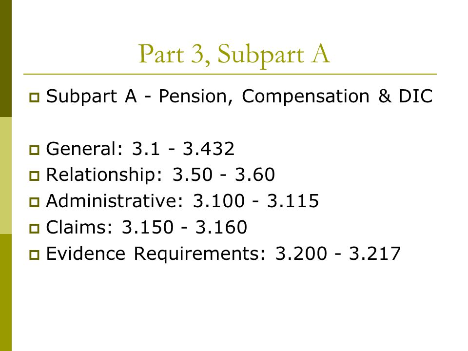 Part 3, Subpart A  Subpart A - Pension, Compensation & DIC  General: 3.1 - 3.432  Relationship: 3.50 - 3.60  Administrative: 3.100 - 3.115  Claims: 3.150 - 3.160  Evidence Requirements: 3.200 - 3.217