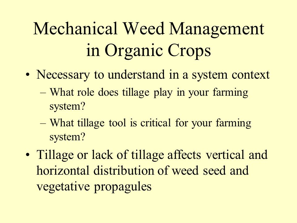 Mechanical Weed Management in Organic Crops Necessary to understand in a system context –What role does tillage play in your farming system.