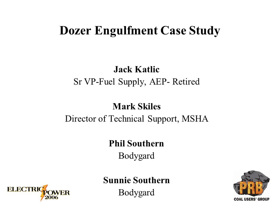 Dozer Engulfment Case Study Jack Katlic Sr VP-Fuel Supply, AEP- Retired Mark Skiles Director of Technical Support, MSHA Phil Southern Bodygard Sunnie Southern Bodygard