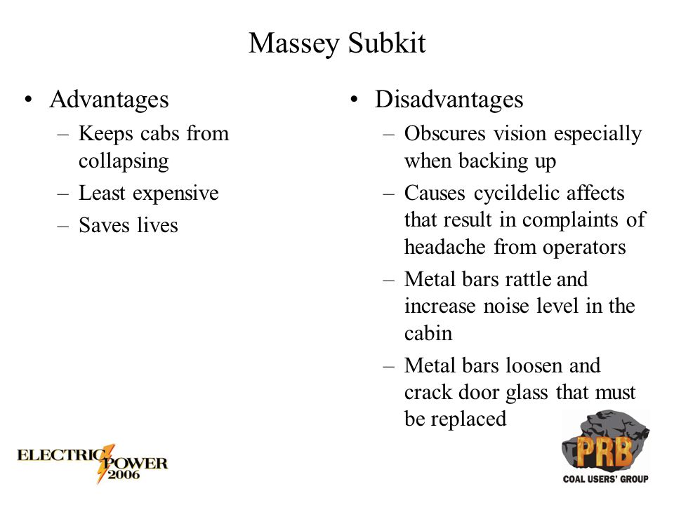 Massey Subkit Advantages –Keeps cabs from collapsing –Least expensive –Saves lives Disadvantages –Obscures vision especially when backing up –Causes cycildelic affects that result in complaints of headache from operators –Metal bars rattle and increase noise level in the cabin –Metal bars loosen and crack door glass that must be replaced