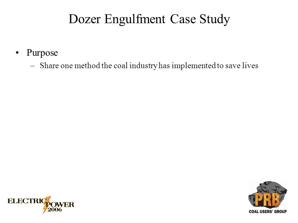 Dozer Engulfment Case Study Purpose –Share one method the coal industry has implemented to save lives