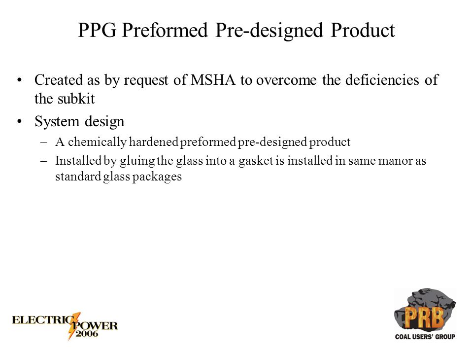 Created as by request of MSHA to overcome the deficiencies of the subkit System design –A chemically hardened preformed pre-designed product –Installed by gluing the glass into a gasket is installed in same manor as standard glass packages
