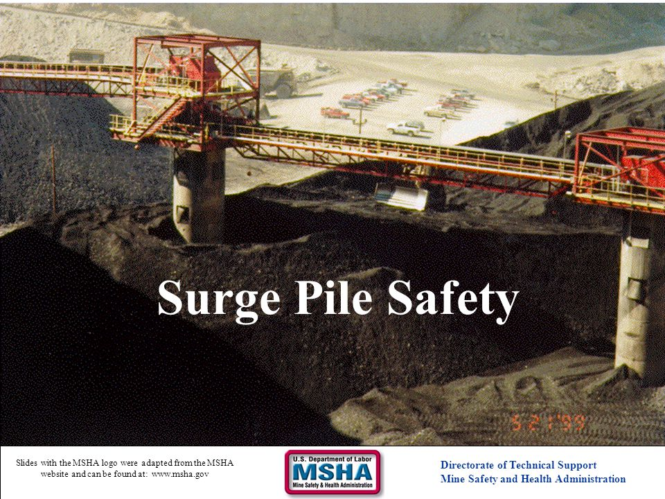 Surge Pile Safety Directorate of Technical Support Mine Safety and Health Administration Slides with the MSHA logo were adapted from the MSHA website and can be found at: www.msha.gov