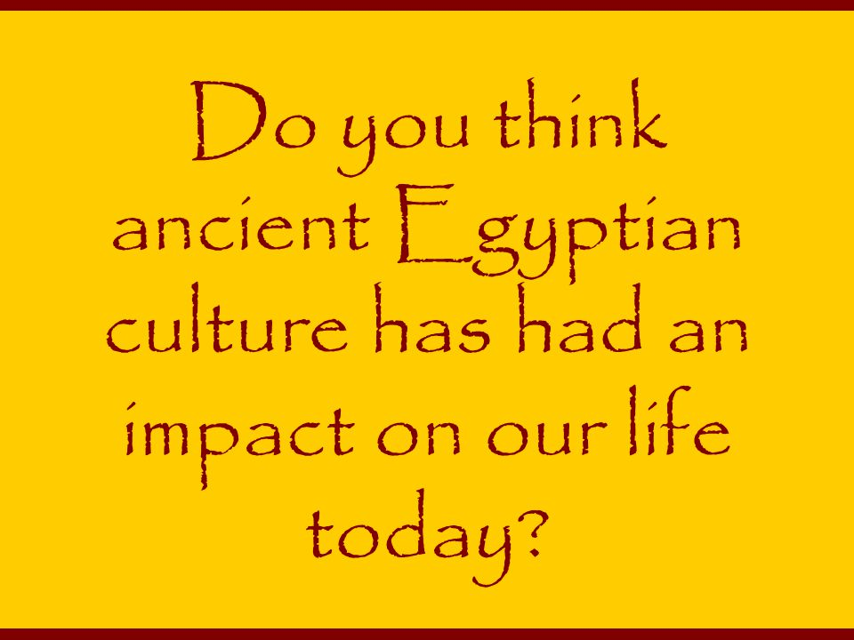 Do you think ancient Egyptian culture has had an impact on our life today?