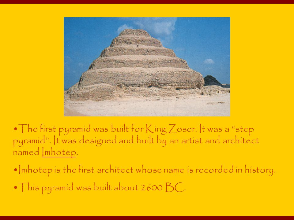 The first pyramid was built for King Zoser.It was a step pyramid .