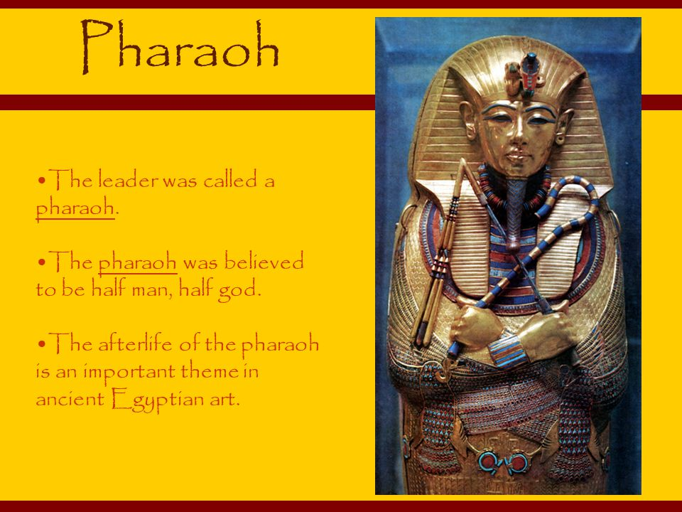 Pharaoh The leader was called a pharaoh.The pharaoh was believed to be half man, half god.