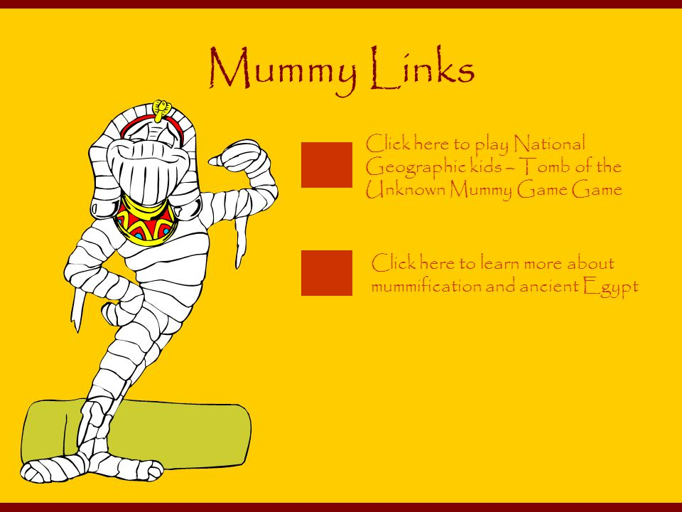Click here to learn more about mummification and ancient Egypt Click here to play National Geographic kids – Tomb of the Unknown Mummy Game Game Mummy Links