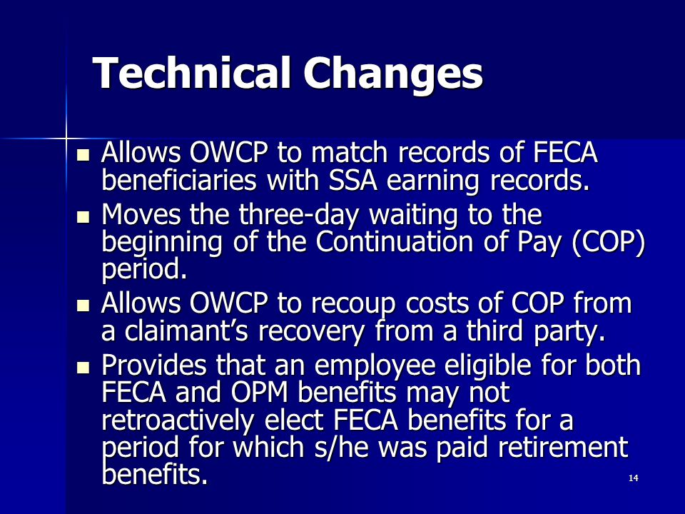 14 Technical Changes Allows OWCP to match records of FECA beneficiaries with SSA earning records. Allows OWCP to match records of FECA beneficiaries w