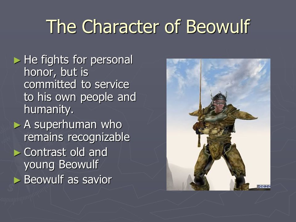 The Character of Beowulf ► He fights for personal honor, but is committed to service to his own people and humanity.