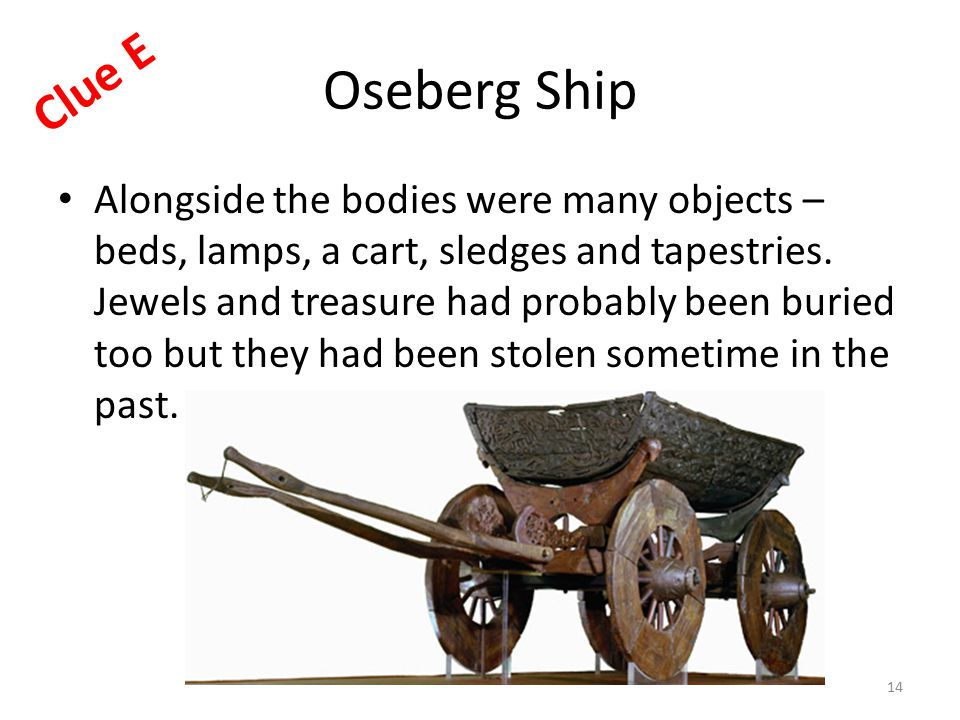 Oseberg Ship Alongside the bodies were many objects – beds, lamps, a cart, sledges and tapestries.