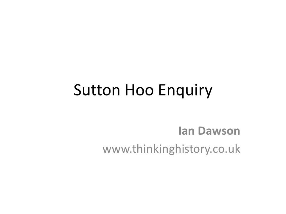 Sutton Hoo Enquiry Ian Dawson www.thinkinghistory.co.uk