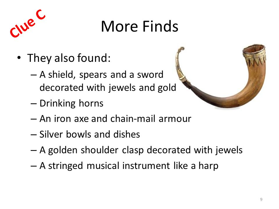 More Finds They also found: – A shield, spears and a sword decorated with jewels and gold – Drinking horns – An iron axe and chain-mail armour – Silver bowls and dishes – A golden shoulder clasp decorated with jewels – A stringed musical instrument like a harp 9 Clue C