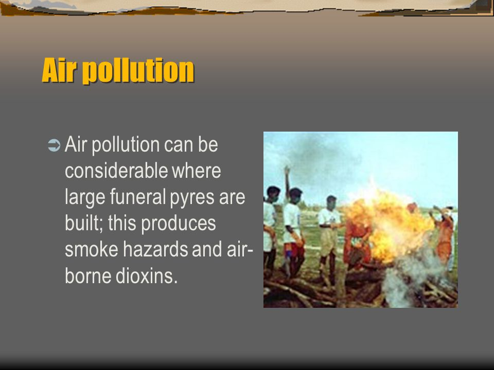 Air pollution  Air pollution can be considerable where large funeral pyres are built; this produces smoke hazards and air- borne dioxins.