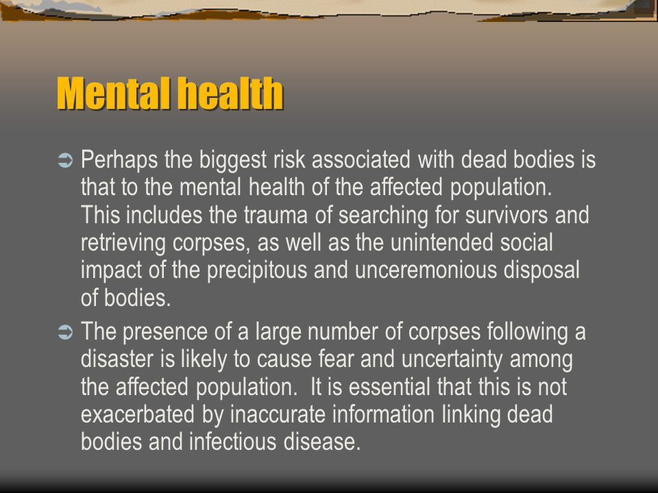 Mental health  Perhaps the biggest risk associated with dead bodies is that to the mental health of the affected population.