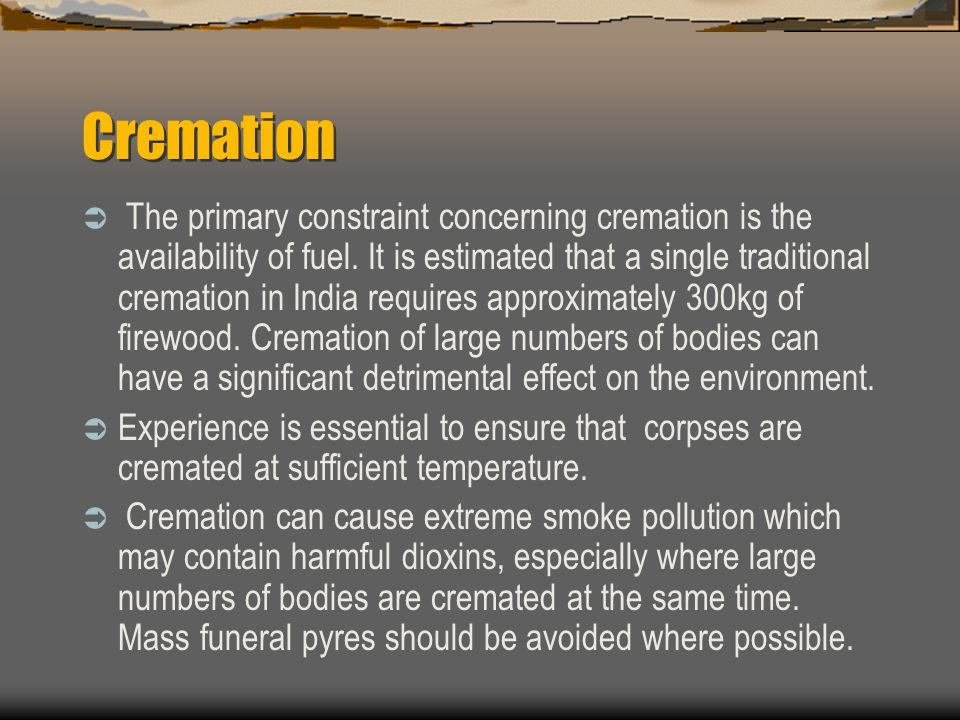 Cremation  The primary constraint concerning cremation is the availability of fuel.