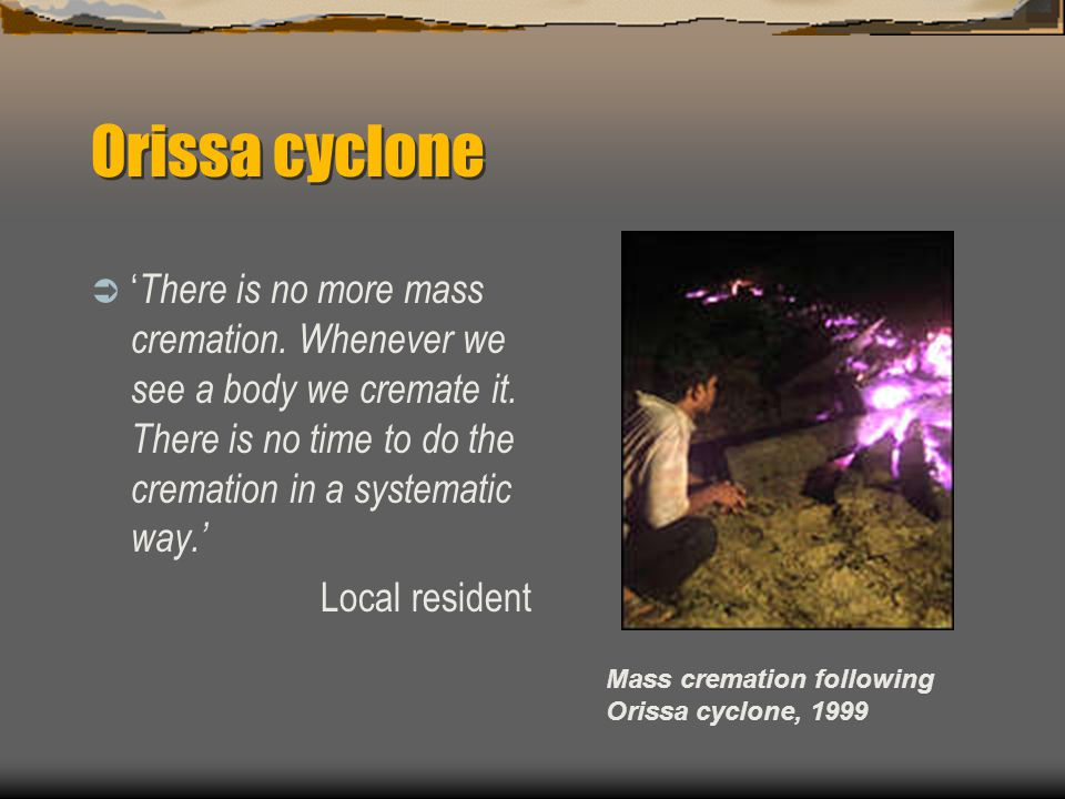 Orissa cyclone Mass cremation following Orissa cyclone, 1999  ' There is no more mass cremation.