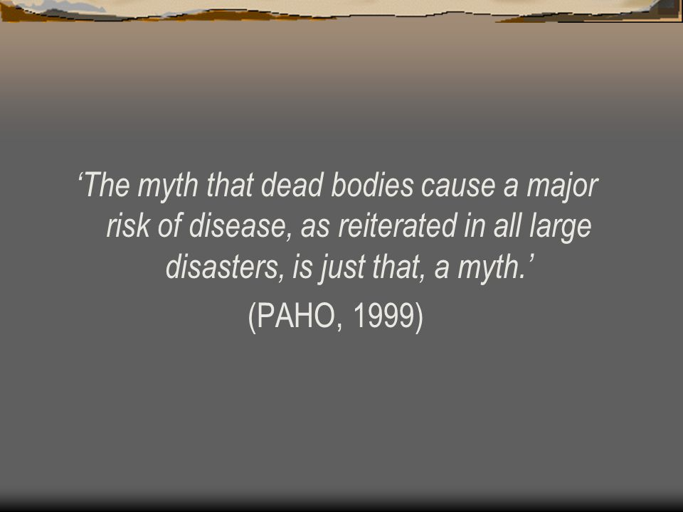 'The myth that dead bodies cause a major risk of disease, as reiterated in all large disasters, is just that, a myth.' (PAHO, 1999)