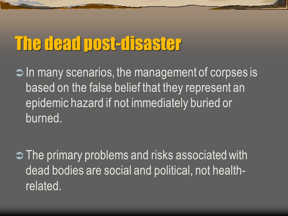 The dead post-disaster  In many scenarios, the management of corpses is based on the false belief that they represent an epidemic hazard if not immediately buried or burned.