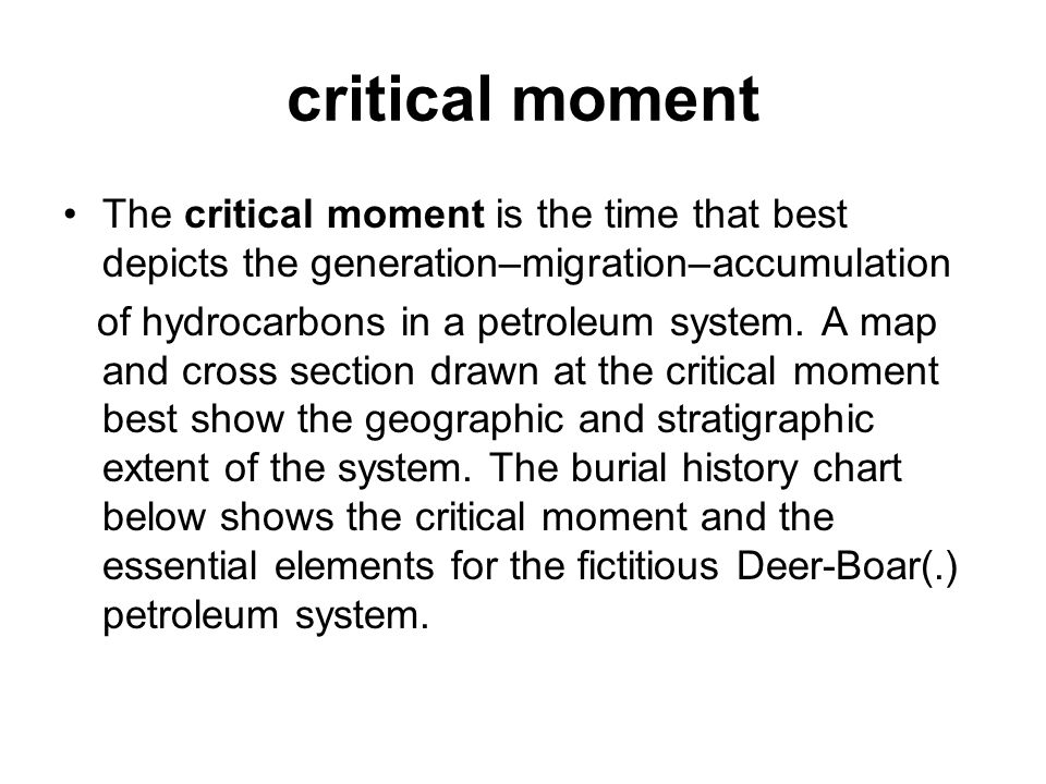 critical moment The critical moment is the time that best depicts the generation–migration–accumulation of hydrocarbons in a petroleum system. A map a