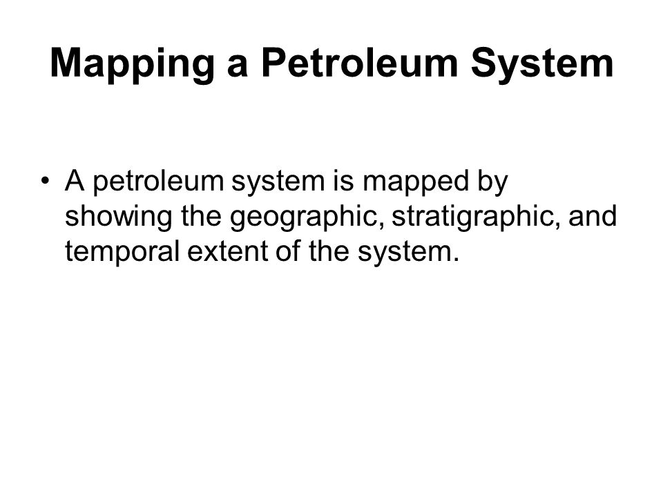 Mapping a Petroleum System A petroleum system is mapped by showing the geographic, stratigraphic, and temporal extent of the system.