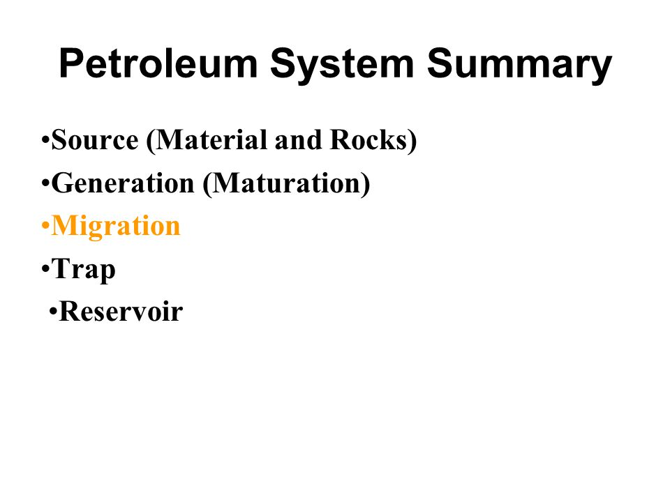 Petroleum System Summary Source (Material and Rocks) Generation (Maturation) Migration Trap Reservoir