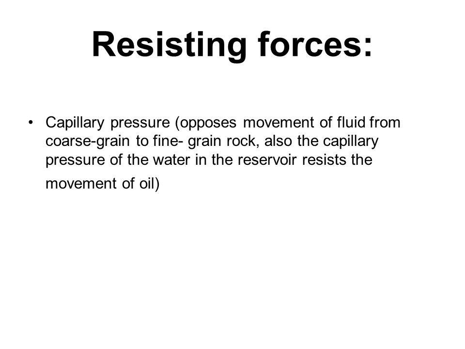 Resisting forces: Capillary pressure (opposes movement of fluid from coarse-grain to fine- grain rock, also the capillary pressure of the water in the