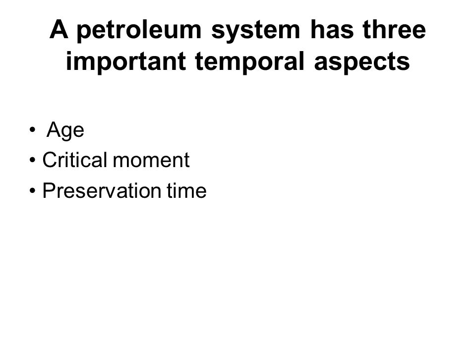 A petroleum system has three important temporal aspects Age Critical moment Preservation time