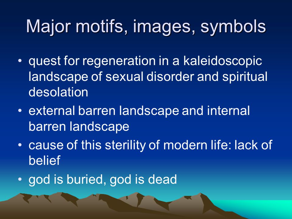 Major motifs, images, symbols fertility(love, sex, vitality ) vs sterility(impotence) to be rejuvenated death vs rebirth death in life, rebirth in death, cycle of seasons: span of life wilderness, barren land, desert, rock, water(life, death, rebirth)