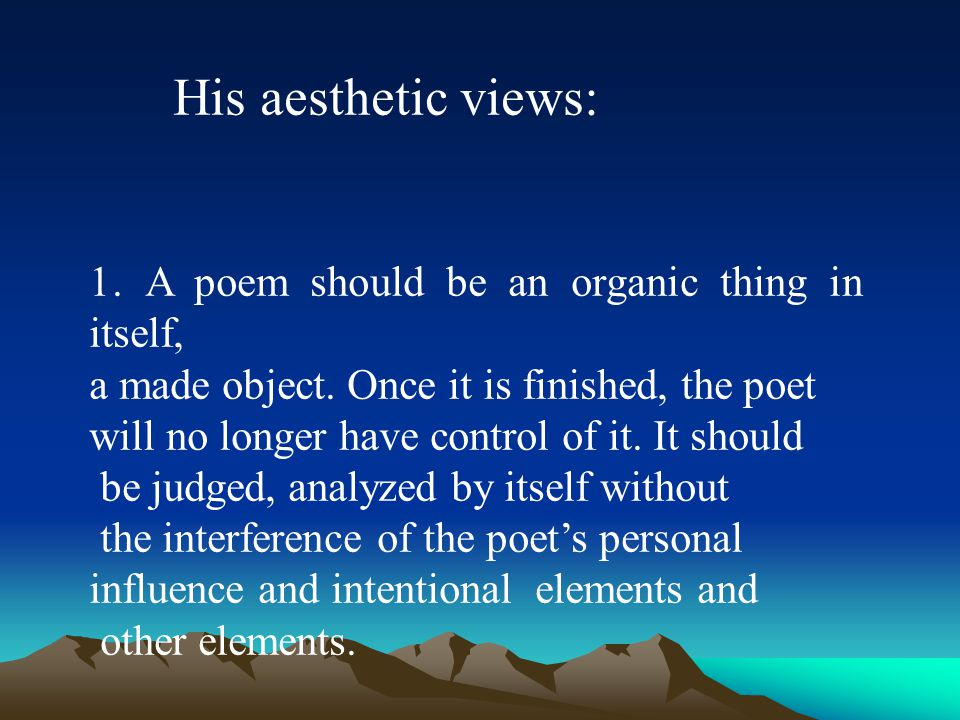 His aesthetic views: 1.A poem should be an organic thing in itself, a made object.
