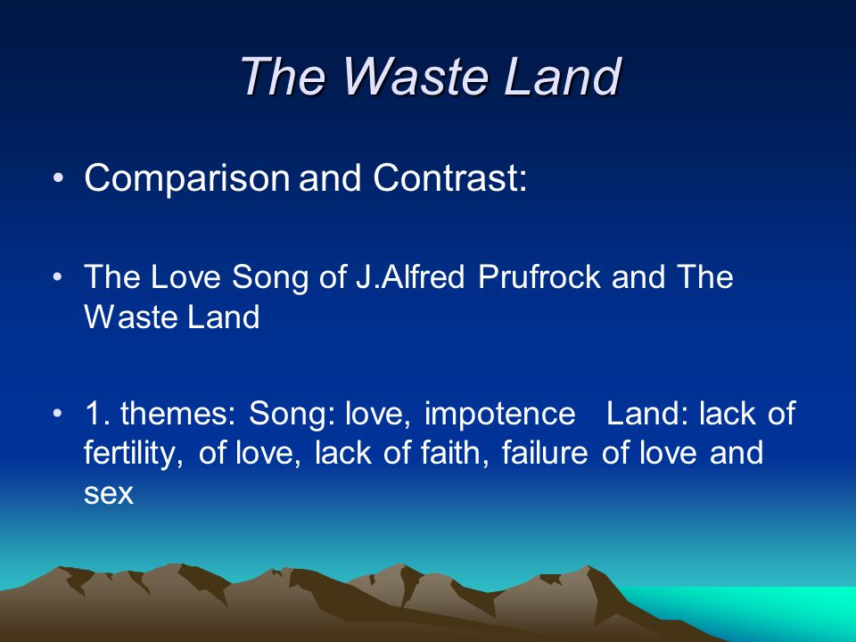 The Waste Land Comparison and Contrast: The Love Song of J.Alfred Prufrock and The Waste Land 1.