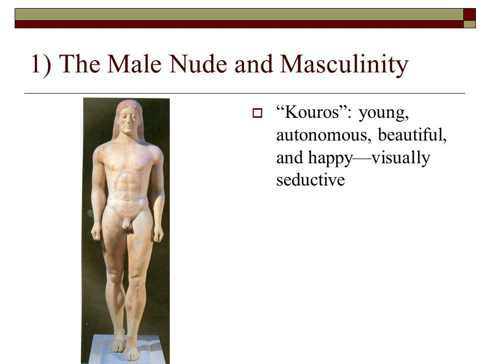 1) The Male Nude and Masculinity  Kouros : young, autonomous, beautiful, and happy—visually seductive