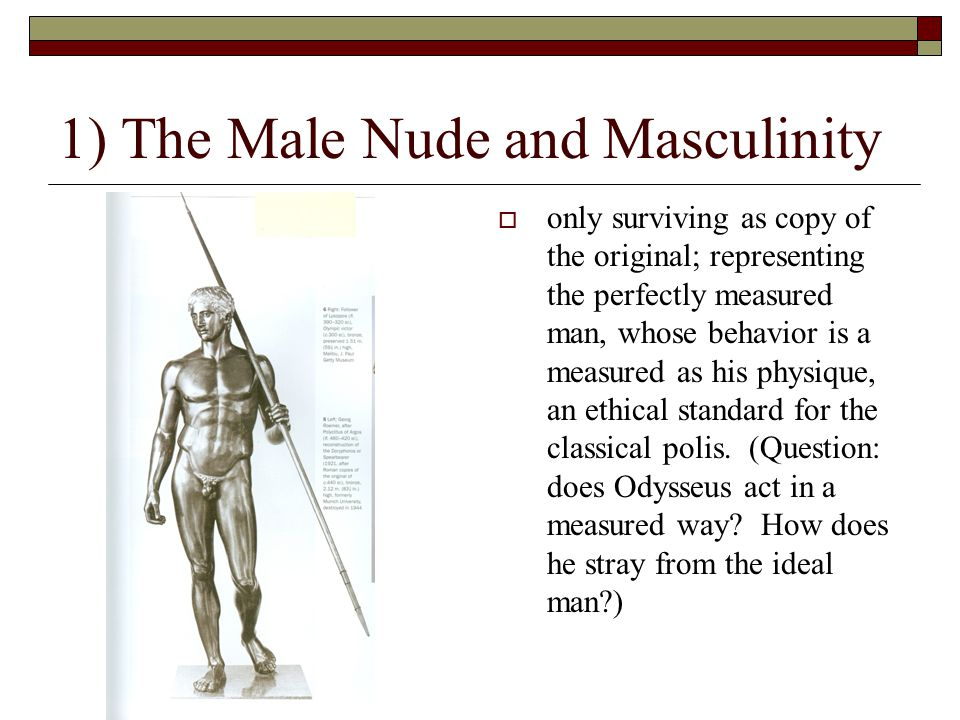 1) The Male Nude and Masculinity  only surviving as copy of the original; representing the perfectly measured man, whose behavior is a measured as his physique, an ethical standard for the classical polis.