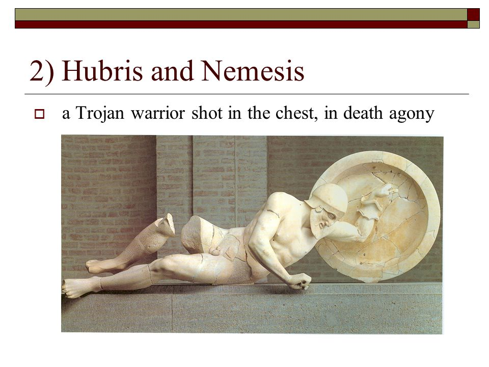 2) Hubris and Nemesis  a Trojan warrior shot in the chest, in death agony