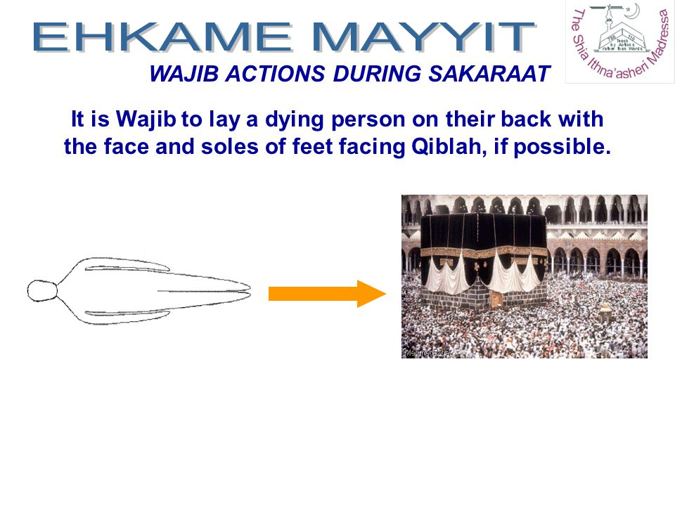 WAJIB ACTIONS DURING SAKARAAT It is Wajib to lay a dying person on their back with the face and soles of feet facing Qiblah, if possible.