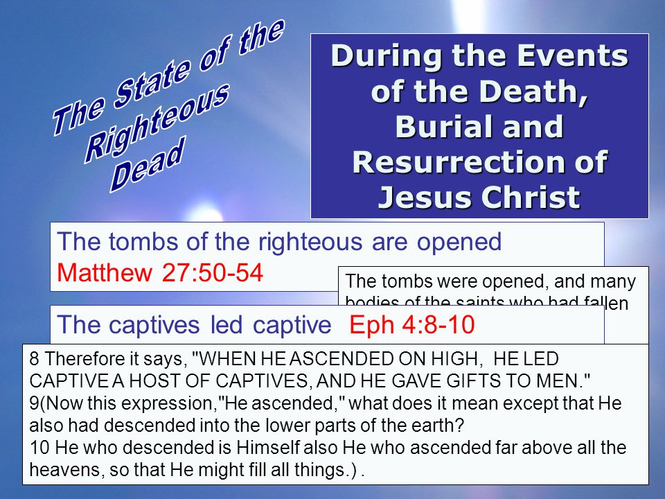 During the Events of the Death, Burial and Resurrection of Jesus Christ The tombs of the righteous are opened Matthew 27:50-54 The tombs were opened,