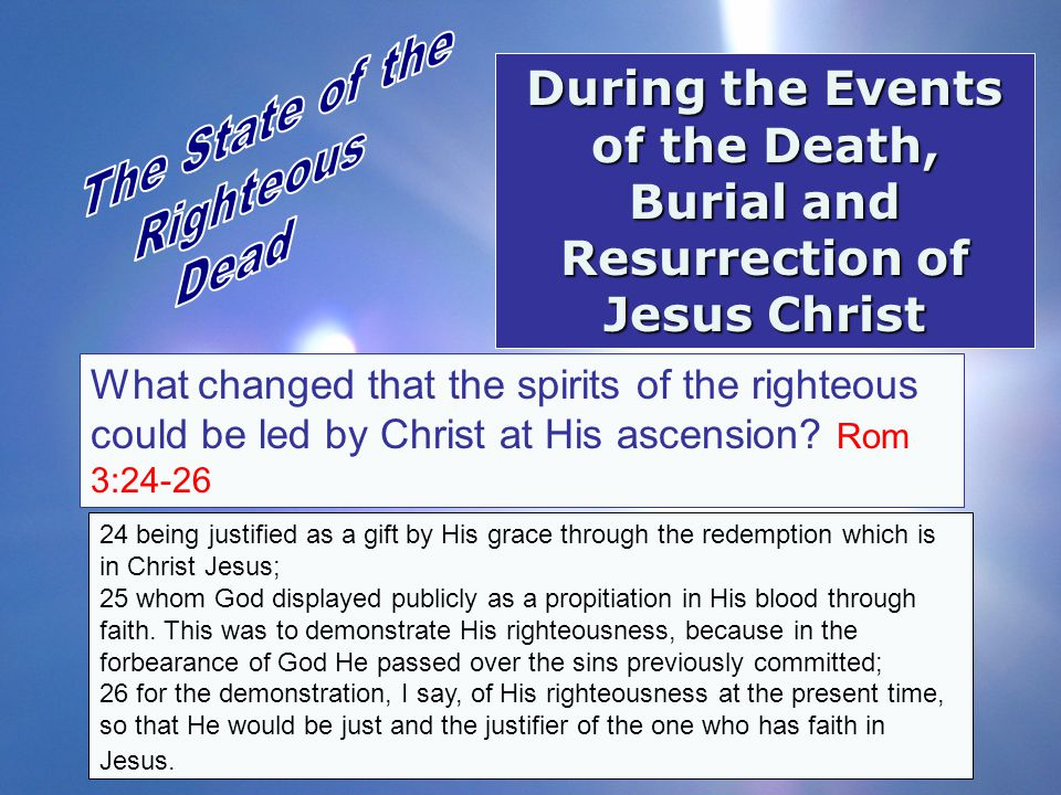 During the Events of the Death, Burial and Resurrection of Jesus Christ What changed that the spirits of the righteous could be led by Christ at His a