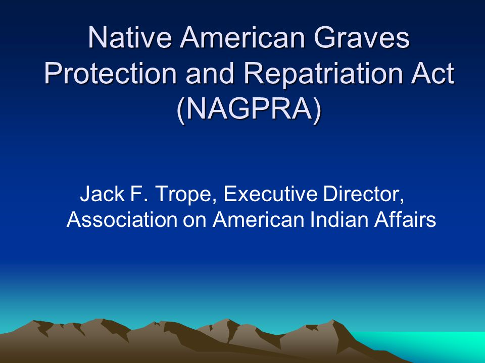 NAGPRA – Ownership/Control Rules for Remains/Objects Unearthed on Federal/Tribal lands (cont.) (1)Tribe or NHO with the closest cultural affiliation, (2)The tribe/NHO on whose land the object or remains were found (3)Tribe that obtained an Indian Claims Commission or Court of Claims judgment recognizing the land on which the object or remains were found as its aboriginal land, unless there is another tribe with a closer cultural relationship.