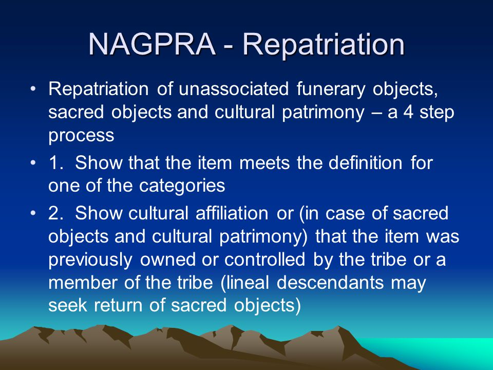 NAGPRA - Repatriation Repatriation of unassociated funerary objects, sacred objects and cultural patrimony – a 4 step process 1. Show that the item me